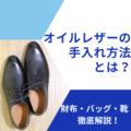 オイルレザーのお手入れ方法とは?財布・バッグ・靴を徹底解説!