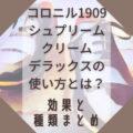 コロニル1909シュプリームクリームデラックスの使い方とは?効果と種類まとめ