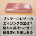 ブッテーロレザーのエイジング方法は?財布を長持ちさせて経年変化を楽しもう