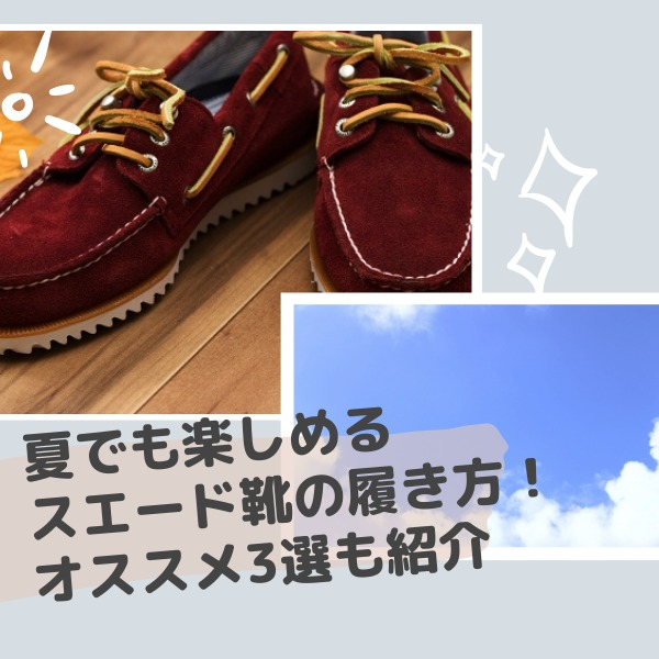 夏でもスエードの靴は履けるの?季節ごとに楽しめる靴の履き方とオススメ商品を紹介